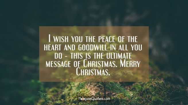 I wish you the peace of the heart and goodwill in all you do ― this is the ultimate message of Christmas. Merry Christmas.