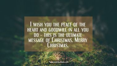 I wish you the peace of the heart and goodwill in all you do ― this is the ultimate message of Christmas. Merry Christmas. Christmas Quotes