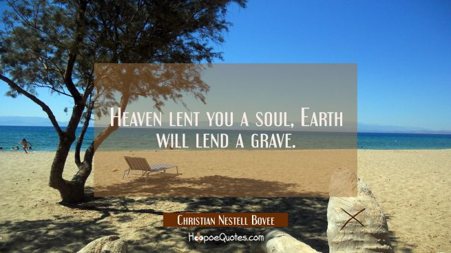 Heaven lent you a soul Earth will lend a grave.