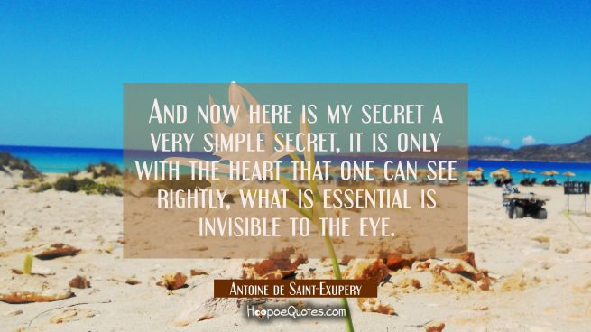 And now here is my secret a very simple secret, it is only with the heart that one can see rightly