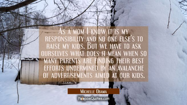 As a mom I know it is my responsibility and no one else's to raise my kids. But we have to ask ours
