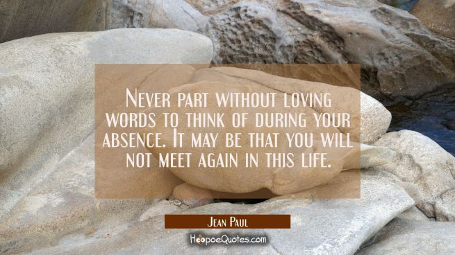 Never part without loving words to think of during your absence. It may be that you will not meet a