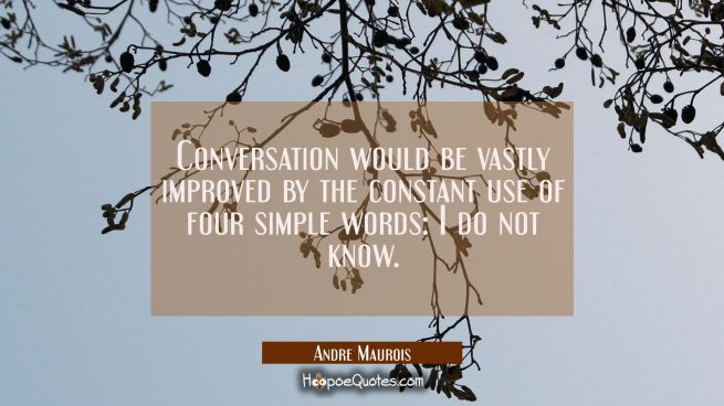 Conversation would be vastly improved by the constant use of four simple words: I do not know.