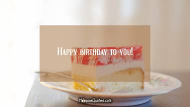 Happy birthday to you! Quotes