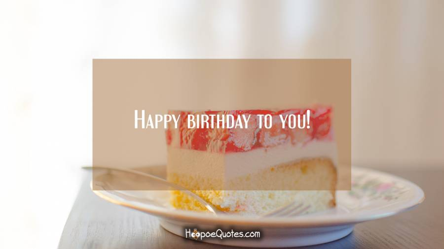 Happy birthday to you! Birthday Quotes