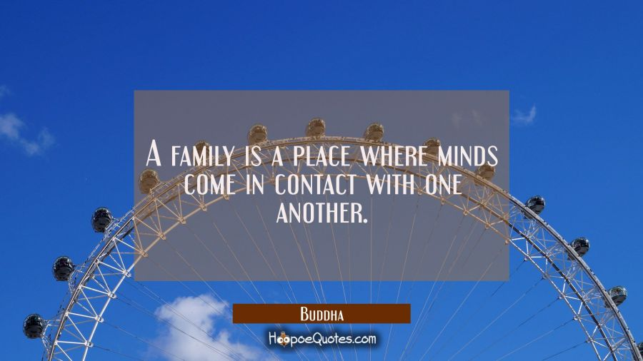 A family is a place where minds come in contact with one another. Buddha Quotes