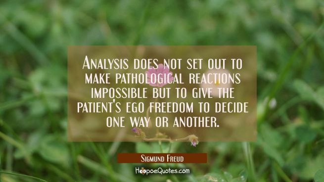 Analysis does not set out to make pathological reactions impossible but to give the patient's ego f