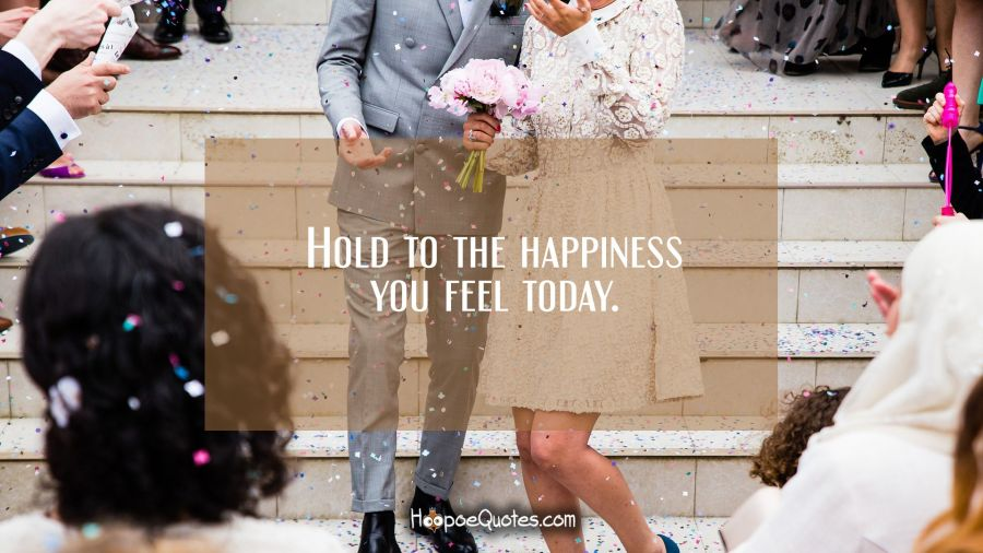 Hold to the happiness you feel today. Wedding Quotes