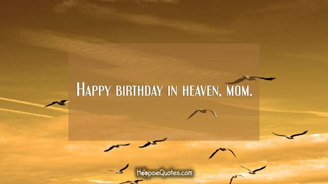 Happy birthday in heaven, mom.