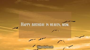 Happy birthday in heaven, mom. Quotes