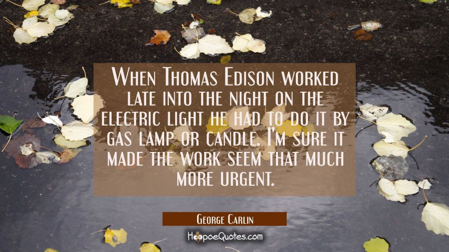 When Thomas Edison worked late into the night on the electric light he had to do it by gas lamp or George Carlin Quotes
