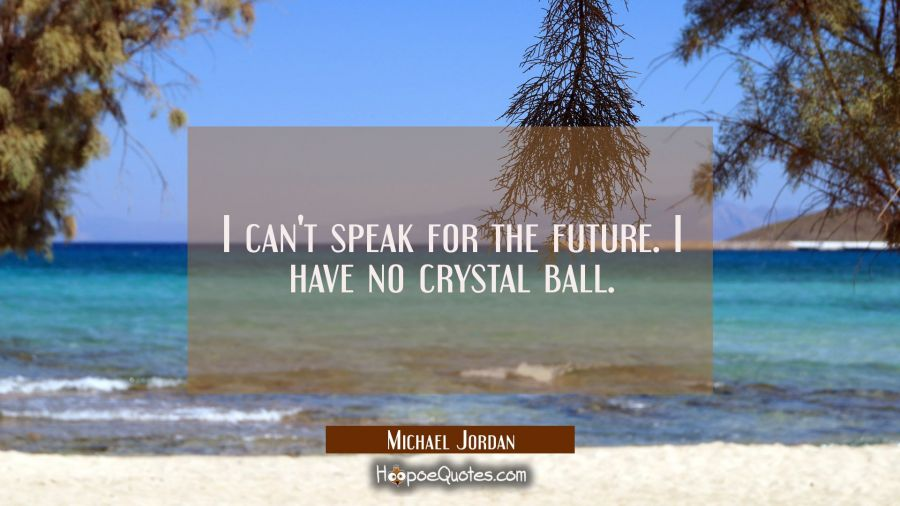 I can't speak for the future. I have no crystal ball. Michael Jordan Quotes
