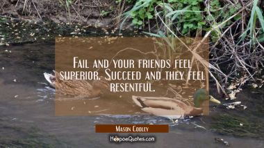 Fail and your friends feel superior. Succeed and they feel resentful.