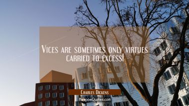Vices are sometimes only virtues carried to excess!