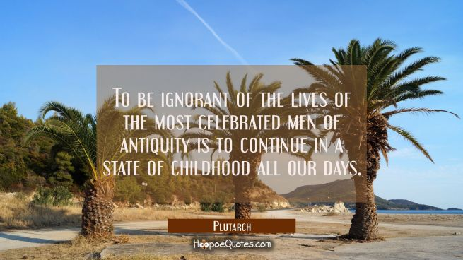 To be ignorant of the lives of the most celebrated men of antiquity is to continue in a state of ch
