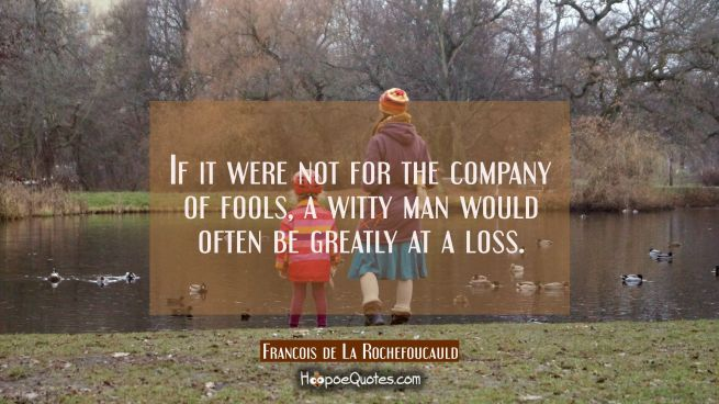 If it were not for the company of fools a witty man would often be greatly at a loss.