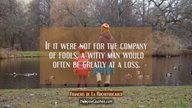 If it were not for the company of fools a witty man would often be greatly at a loss. Francois de La Rochefoucauld Quotes