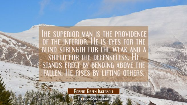 The superior man is the providence of the inferior. He is eyes for the blind strength for the weak