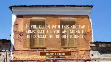 If you go on with this nuclear arms race all you are going to do is make the rubble bounce.