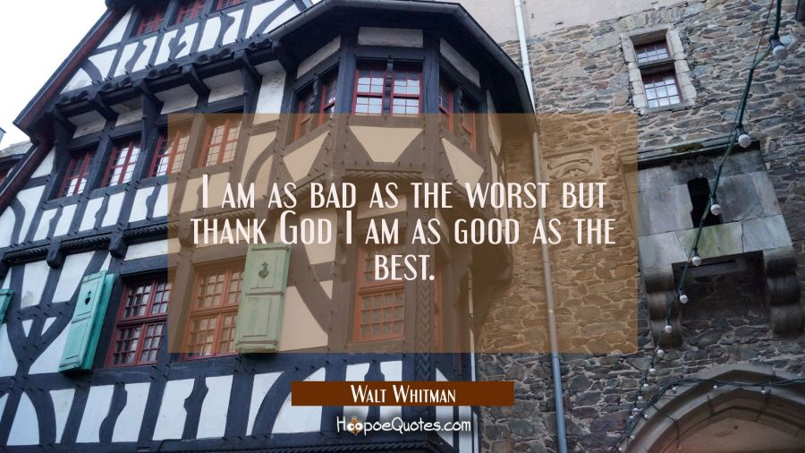 I am as bad as the worst but thank God I am as good as the best. Walt Whitman Quotes