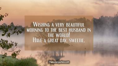 Wishing a very beautiful morning to the best husband in the world! Have a great day, sweetie. Good Morning Quotes