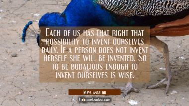 Each of us has that right that possibility to invent ourselves daily. If a person does not invent h Maya Angelou Quotes