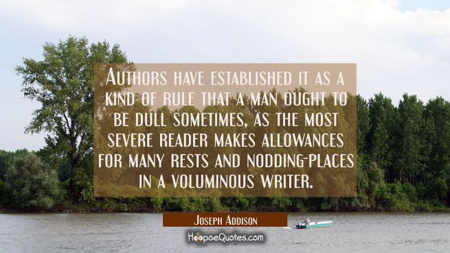 Authors have established it as a kind of rule that a man ought to be dull sometimes, as the most se