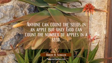 Anyone can count the seeds in an apple but only God can count the number of apples in a seed.
