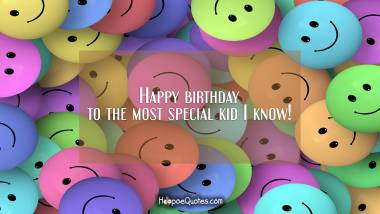 Happy birthday to the most special kid I know! Birthday Quotes