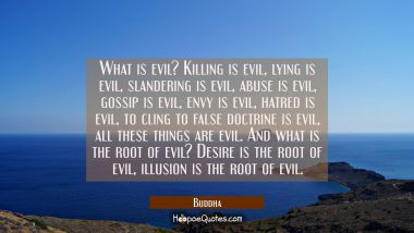 What is evil? Killing is evil lying is evil slandering is evil abuse is evil gossip is evil: envy i Buddha Quotes