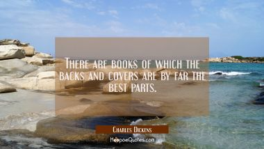 There are books of which the backs and covers are by far the best parts. Charles Dickens Quotes