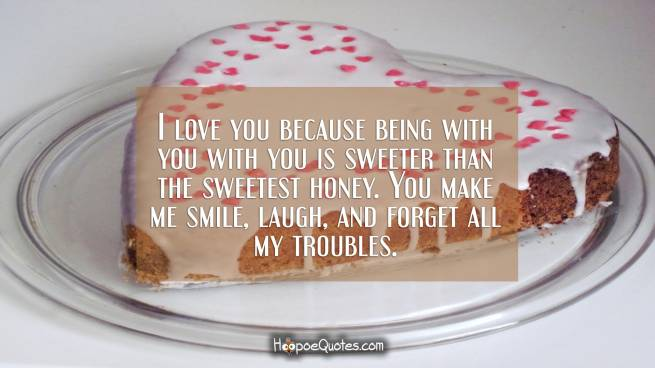 I love you because being with you with you is sweeter than the sweetest honey. You make me smile, laugh, and forget all my troubles.