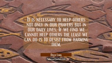 It is necessary to help others not only in our prayers but in our daily lives. If we find we cannot
