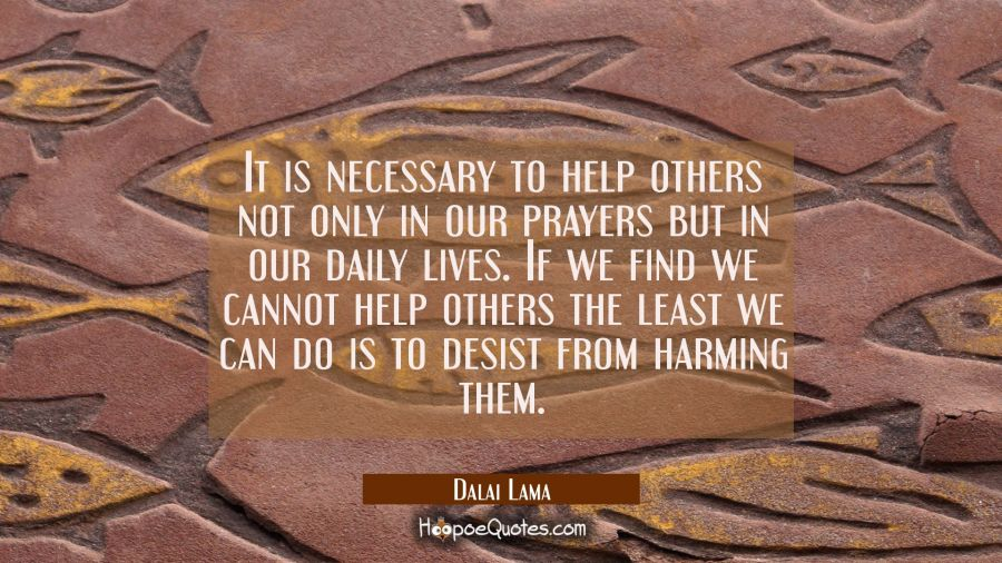 It is necessary to help others not only in our prayers but in our daily lives. If we find we cannot Dalai Lama Quotes