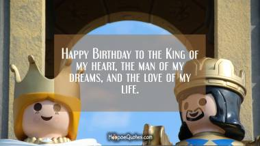 Happy Birthday to the King of my heart, the man of my dreams, and the love of my life. Birthday Quotes