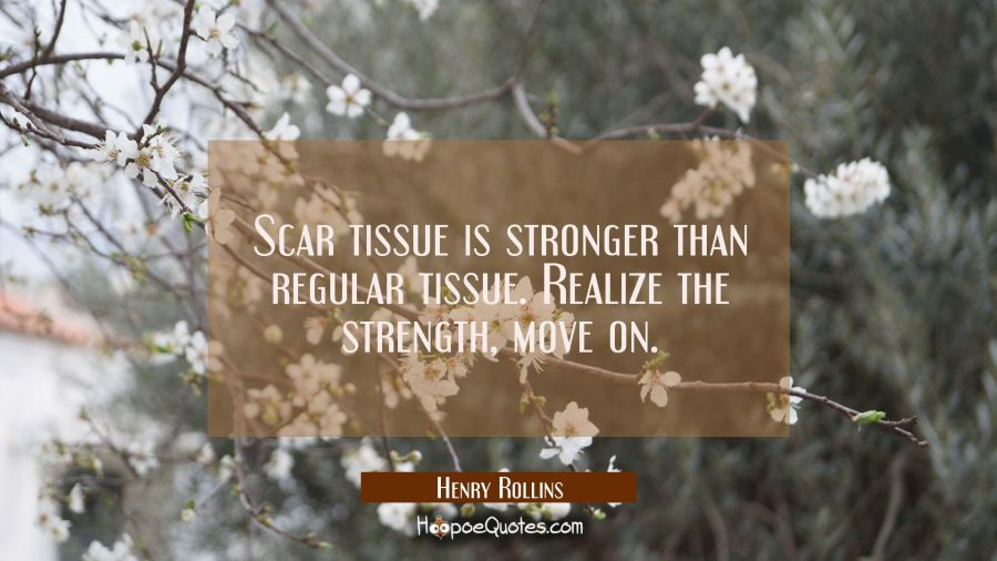Scar tissue is stronger than regular tissue. Realize the strength move on. Henry Rollins Quotes