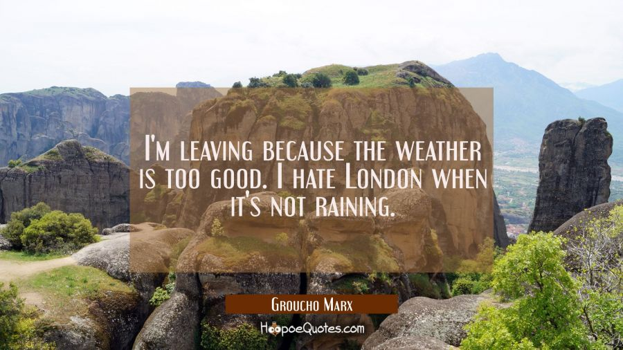 I'm leaving because the weather is too good. I hate London when it's not raining. Groucho Marx Quotes