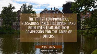 The thirst for powerful sensations takes the upper hand both over fear and over compassion for the