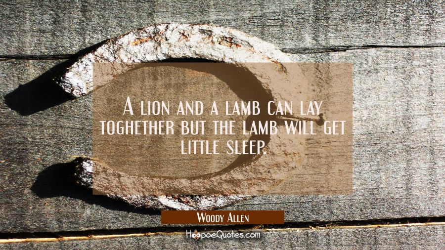 A lion and a lamb can lay toghether but the lamb will get little sleep. Woody Allen Quotes