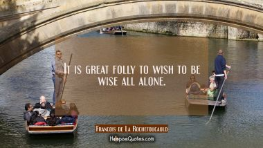 It is great folly to wish to be wise all alone.