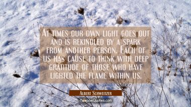 At times our own light goes out and is rekindled by a spark from another person. Each of us has cau