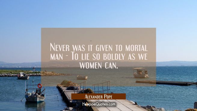 Never was it given to mortal man - To lie so boldly as we women can.