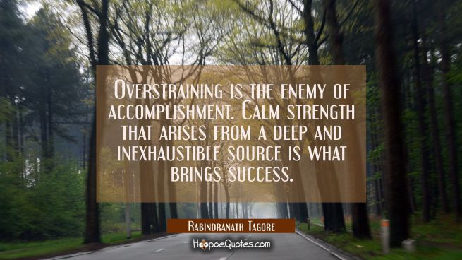 Overstraining is the enemy of accomplishment. Calm strength that arises from a deep and inexhaustible source is what brings success.