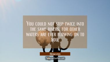 You could not step twice into the same rivers, for other waters are ever flowing on to you.
