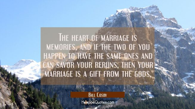 The heart of marriage is memories, and if the two of you happen to have the same ones and can savor