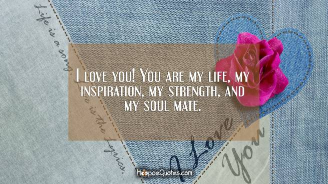 I love you! You are my life, my inspiration, my strength, and my soul mate.