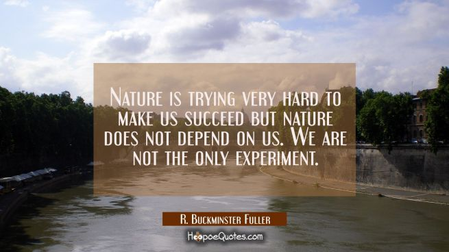 Nature is trying very hard to make us succeed but nature does not depend on us. We are not the only