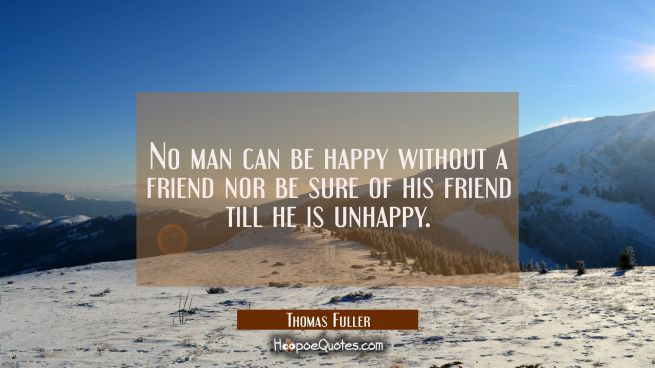 No man can be happy without a friend nor be sure of his friend till he is unhappy.