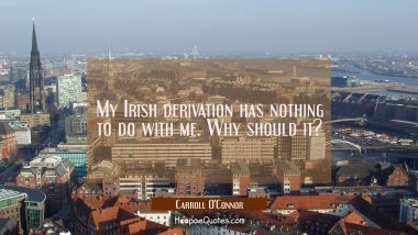 My Irish derivation has nothing to do with me. Why should it?