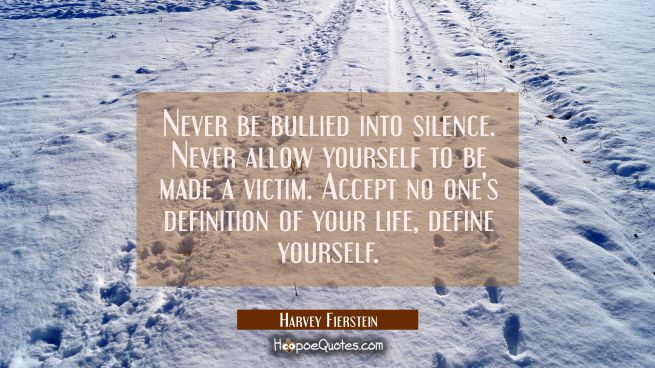 Never be bullied into silence. Never allow yourself to be made a victim. Accept no one's definition